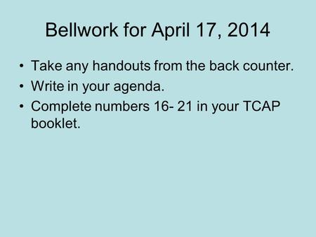 Bellwork for April 17, 2014 Take any handouts from the back counter. Write in your agenda. Complete numbers 16- 21 in your TCAP booklet.