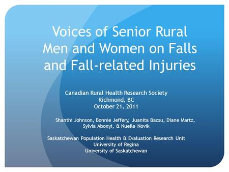 Voices of Senior Rural Men and Women on Falls and Fall-related Injuries Canadian Rural Health Research Society Richmond, BC October 21, 2011 Shanthi Johnson,
