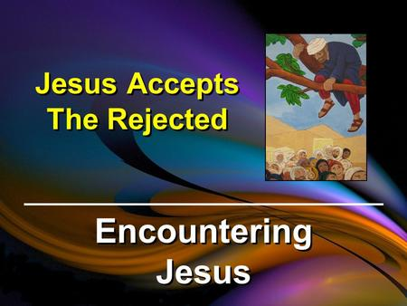 Jesus Accepts The Rejected Encountering Jesus. Luke 19:1-10 (NIV) Jesus entered Jericho and was passing through. A man was there by the name of Zacchaeus;