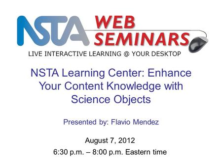 LIVE INTERACTIVE YOUR DESKTOP August 7, 2012 6:30 p.m. – 8:00 p.m. Eastern time NSTA Learning Center: Enhance Your Content Knowledge with Science.