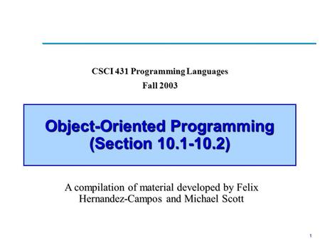 1 Object-Oriented Programming (Section 10.1-10.2) CSCI 431 Programming Languages Fall 2003 A compilation of material developed by Felix Hernandez-Campos.