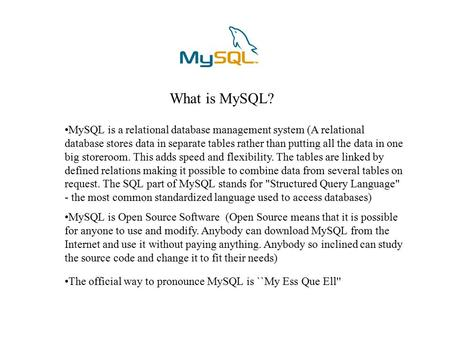What is MySQL? MySQL is a relational database management system (A relational database stores data in separate tables rather than putting all the data.