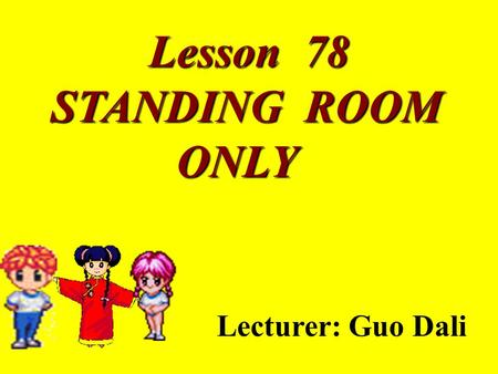 Lesson 78 STANDING ROOM STANDING ROOM ONLY ONLY Lecturer: Guo Dali.