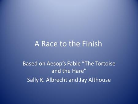 "A Race to the Finish Based on Aesop's Fable ""The Tortoise and the Hare"" Sally K. Albrecht and Jay Althouse."