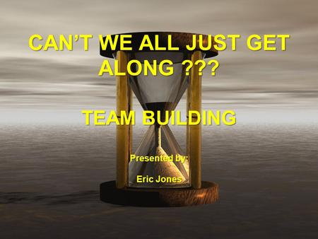 CAN'T WE ALL JUST GET ALONG ??? TEAM BUILDING Presented by: Eric Jones.