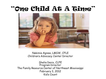 """One Child At A Time"" Nakimia Agnew, LMSW, CFLE Children's Advocacy Center Director Shelia Davis, CLFE Program Director The Family Resource Center of Northeast."