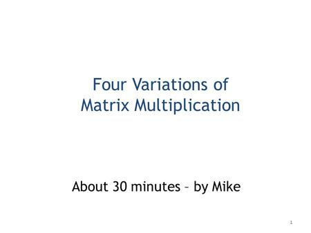 Four Variations of Matrix Multiplication About 30 minutes – by Mike 1.