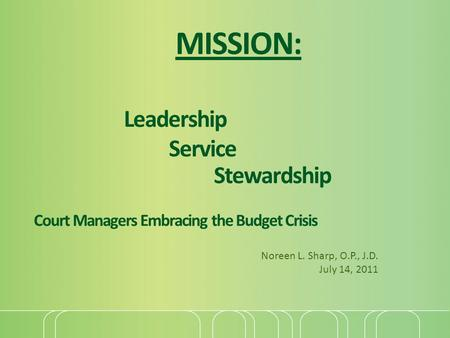 MISSION: Leadership Service Stewardship Court Managers Embracing the Budget Crisis Noreen L. Sharp, O.P., J.D. July 14, 2011.