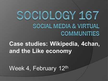 Case studies: Wikipedia, 4chan, and the Like economy Week 4, February 12 th.
