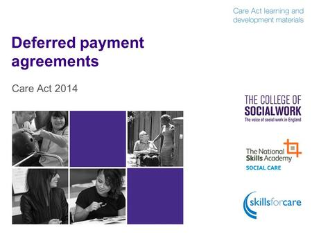 Deferred payment agreements Care Act 2014. Introduction  The Act places a duty on all local authorities to operate a deferred payment scheme and to offer.