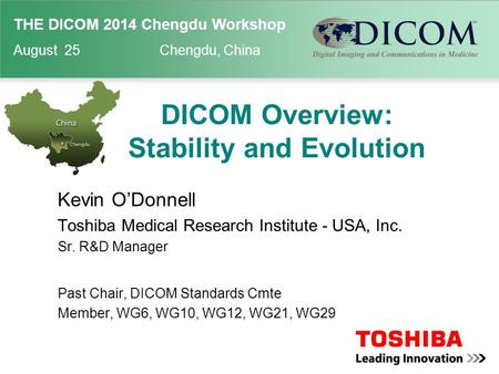 THE DICOM 2014 Chengdu Workshop August 25 Chengdu, China DICOM Overview: Stability and Evolution Kevin O'Donnell Toshiba Medical Research Institute - USA,