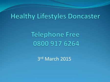3 rd March 2015. What I hope to cover Who we are What does the service offer Why do we need 'Healthy Lifestyles – Doncaster' Why does being heavier than.
