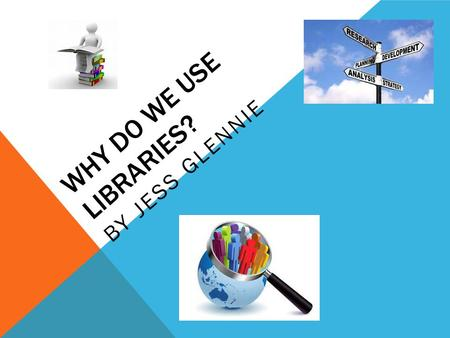 WHY DO WE USE LIBRARIES? BY JESS GLENNIE. WHAT I'VE BEEN DOING Over the last three months I have been researching children's ideas and opinions about.