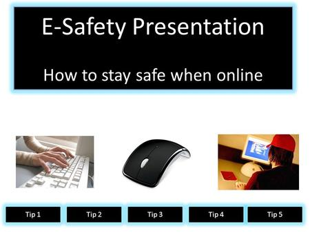 How to safe online E-Safety Presentation How to stay safe when online Tip 1Tip 2Tip 3Tip 4 Tip 5.