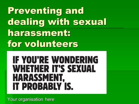 Preventing and dealing with sexual harassment: for volunteers Your organisation here.