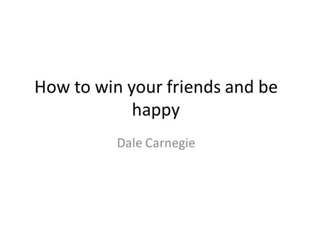 How to win your friends and be happy Dale Carnegie.