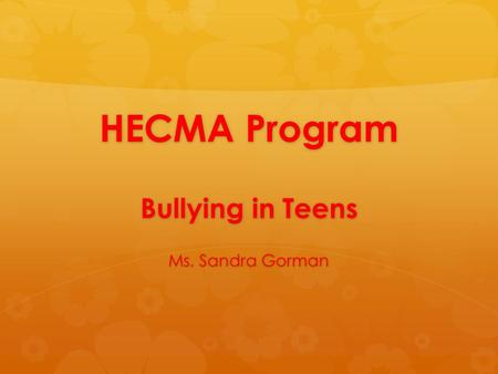HECMA Program Bullying in Teens Ms. Sandra Gorman.