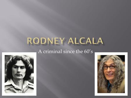 Rodney Alcala A criminal since the 60's.