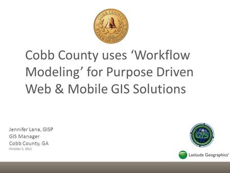 Jennifer Lana, GISP GIS Manager Cobb County, GA October 3, 2012 Cobb County uses 'Workflow Modeling' for Purpose Driven Web & Mobile GIS Solutions.