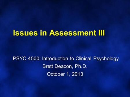 Issues in Assessment III PSYC 4500: Introduction to Clinical Psychology Brett Deacon, Ph.D. October 1, 2013.
