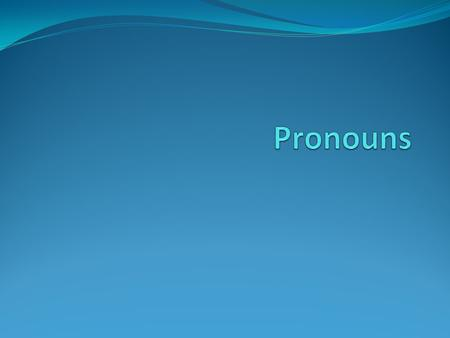 Pronouns 6 types: Demonstrative Interrogative Personal Possessive Reflexive Indefinite.