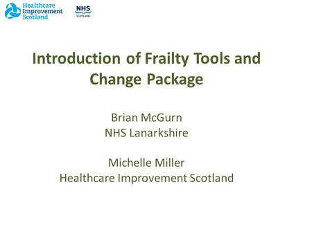 Introduction of Frailty Tools and Change Package Brian McGurn NHS Lanarkshire Michelle Miller Healthcare Improvement Scotland.