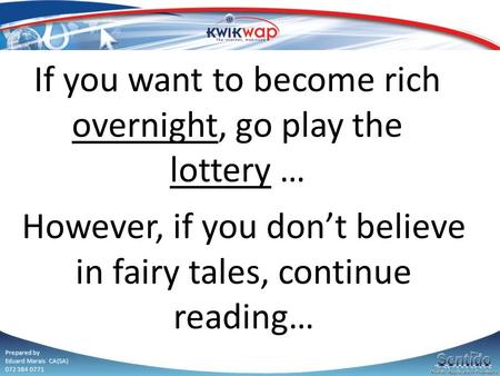 Prepared by Eduard Marais CA(SA) 072 384 0771 If you want to become rich overnight, go play the lottery … However, if you don't believe in fairy tales,