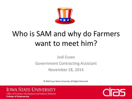 Who is SAM and why do Farmers want to meet him? Jodi Essex Government Contracting Assistant November 18, 2014 © 2014 Iowa State University, All Rights.