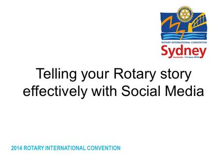 2014 ROTARY INTERNATIONAL CONVENTION Telling your Rotary story effectively with Social Media.