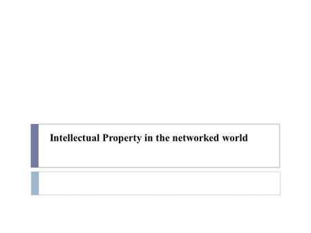 Intellectual Property in the networked world. Overview  Copyright and copyleft  Patents  Licensing  Open Source Software.