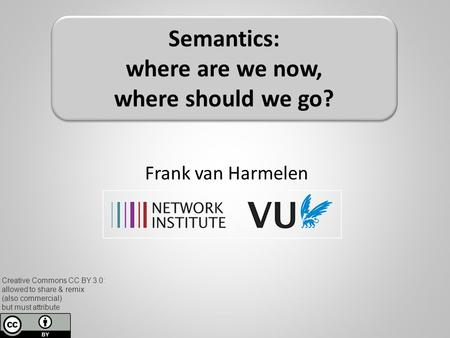 Frank van Harmelen Semantics: where are we now, where should we go? Creative Commons CC BY 3.0: allowed to share & remix (also commercial) but must attribute.