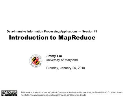 Introduction to MapReduce Data-Intensive Information Processing Applications ― Session #1 Jimmy Lin University of Maryland Tuesday, January 26, 2010 This.