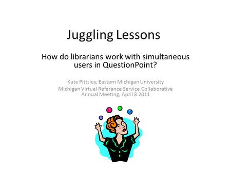 Juggling Lessons How do librarians work with simultaneous users in QuestionPoint? Kate Pittsley, Eastern Michigan University Michigan Virtual Reference.