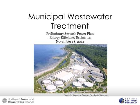 Municipal Wastewater Treatment Preliminary Seventh Power Plan Energy Efficiency Estimates November 18, 2014 West Point Wastewater Treatment Plant, Seattle.