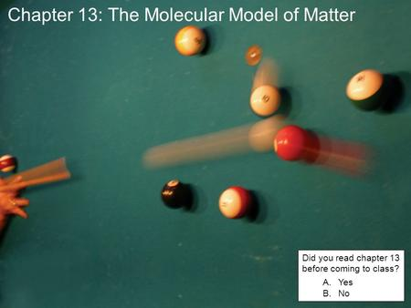 Chapter 13: The Molecular Model of Matter Did you read chapter 13 before coming to class? A.Yes B.No.