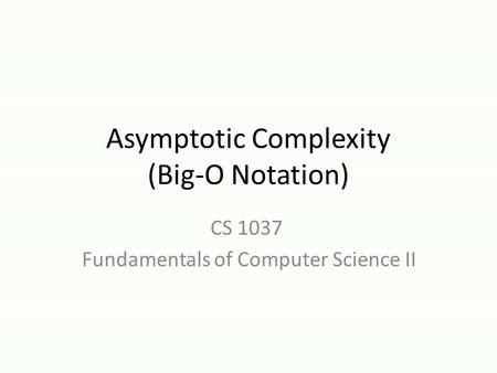 <strong>Asymptotic</strong> Complexity (Big-O <strong>Notation</strong>) CS 1037 Fundamentals <strong>of</strong> Computer Science II.