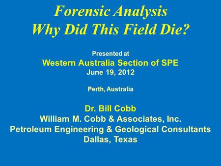 Forensic Analysis Why Did This Field Die? Presented at Western Australia Section of SPE June 19, 2012 Perth, Australia Dr. Bill Cobb William M. Cobb &