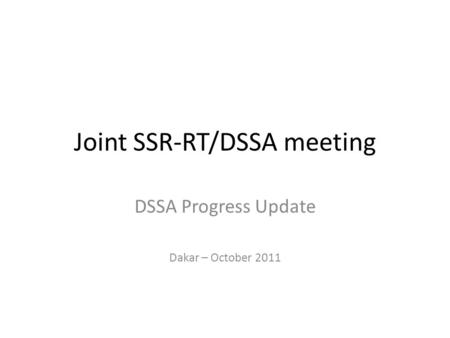 Joint SSR-RT/DSSA meeting DSSA Progress Update Dakar – October 2011.