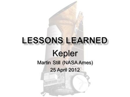 Kepler Martin Still (NASA Ames) 25 April 2012. Portals to the Universe: Lessons Learned Meeting - Apr 25, STScI - Martin Still mission duration3.5.