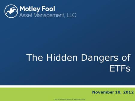 The Hidden Dangers of ETFs November 10, 2012 - Not For Duplication Or Redistribution -