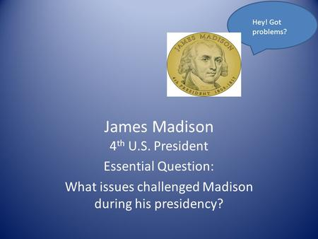 James Madison 4 th U.S. President Essential Question: What issues challenged Madison during his presidency? Hey! Got problems?