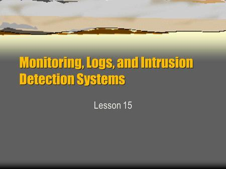 Monitoring, Logs, and Intrusion Detection Systems Lesson 15.