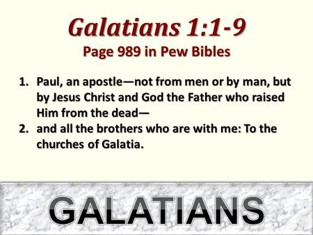 Galatians 1:1-9 Page 989 in Pew Bibles 1.Paul, an apostle—not from men or by man, but by Jesus Christ and God the Father who raised Him from the dead—