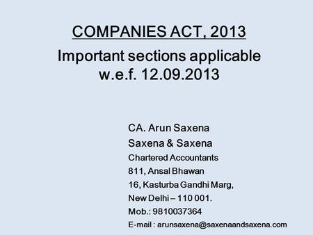 COMPANIES ACT, 2013 Important sections applicable w.e.f. 12.09.2013 CA. Arun Saxena Saxena & Saxena Chartered Accountants 811, Ansal Bhawan 16, Kasturba.
