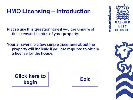 HMO Licensing – Introduction Please use this questionnaire if you are unsure of the licensable status of your property. Your answers to a few simple questions.