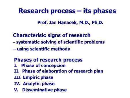 Research process – its phases Prof. Jan Hanacek, M.D., Ph.D. Characterisic signs of research – systematic solving of scientific problems – using scientific.