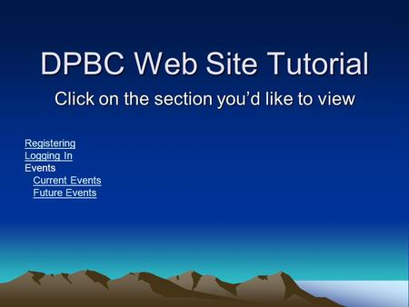 DPBC Web Site Tutorial Click on the section you'd like to view Registering Logging In Events Current Events Future Events.