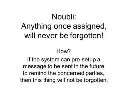 Noubli: Anything once assigned, will never be forgotten! How? If the system can pre-setup a message to be sent in the future to remind the concerned parties,