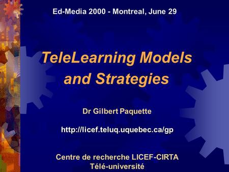 TeleLearning Models and Strategies Dr Gilbert Paquettehttp://licef.teluq.uquebec.ca/gp Centre de recherche LICEF-CIRTA Télé-université Ed-Media 2000 -