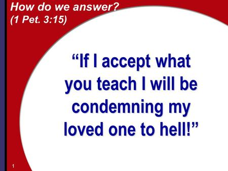 "How do we answer? (1 Pet. 3:15) ""If I accept what you teach I will be condemning my loved one to hell!"" 1."